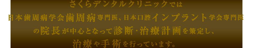 さくらデンタルクリニックでは日本歯周病学会認定歯周病専門医日本口腔インプラント学会専門医の院長が中心となって診断・治療計画を策定し、治療や手術を行っています。